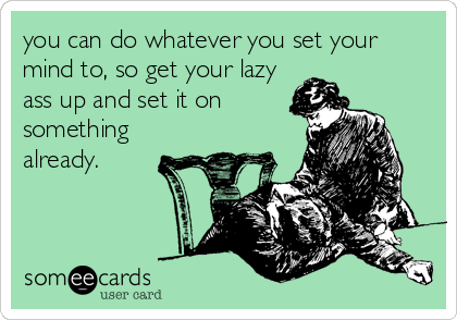 you can do whatever you set your mind to, so get your lazy ass up and set it on something already.