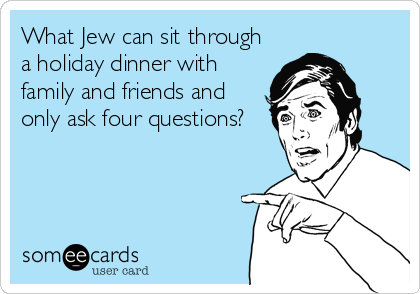 What Jew can sit through a holiday dinner with family and friends and only ask four questions?