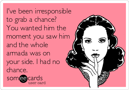 I've been irresponsible to grab a chance?  You wanted him the moment you saw him and the whole armada was on your side. I had no chance.