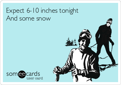 Expect 6-10 inches tonight And some snow