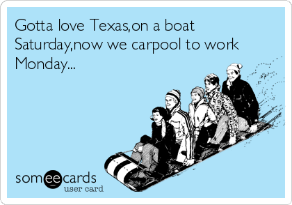 Gotta love Texas,on a boat Saturday,now we carpool to work Monday...