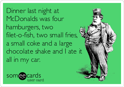 Dinner last night at McDonalds was four hamburgers, two filet-o-fish, two small fries, a small coke and a large chocolate shake and I ate it all in my car.