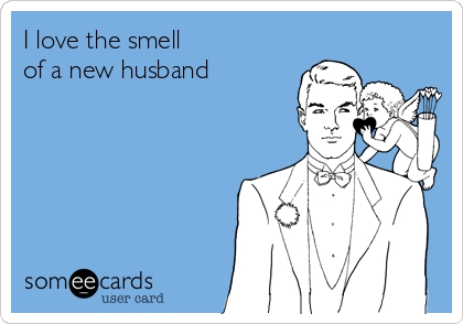 I love the smell  of a new husband