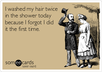 I washed my hair twice in the shower today because I forgot I did it the first time.