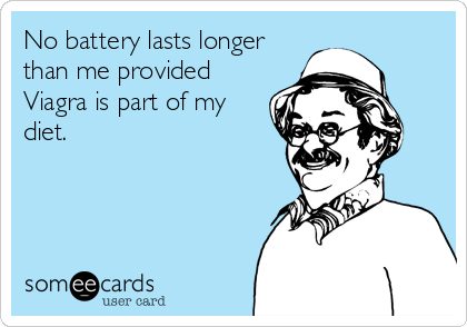 No battery lasts longer than me provided Viagra is part of my diet.