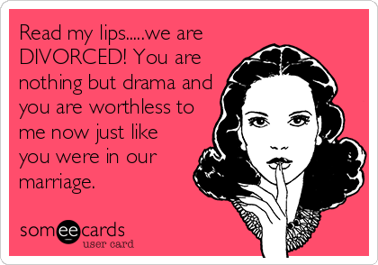 Read my lips.....we are DIVORCED! You are nothing but drama and you are worthless to me now just like you were in our marriage.