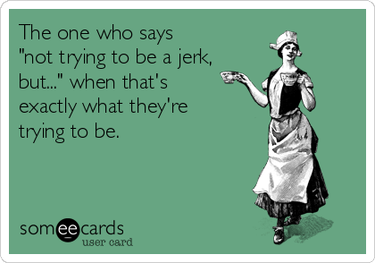 """The one who says   """"not trying to be a jerk, but..."""" when that's  exactly what they're  trying to be."""
