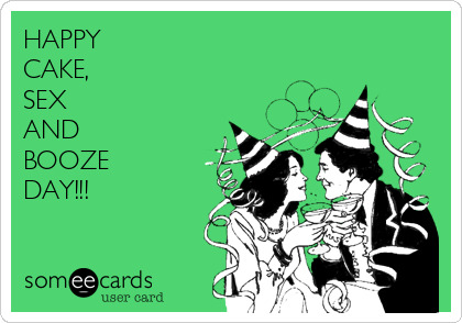 HAPPY CAKE, SEX AND BOOZE DAY!!!
