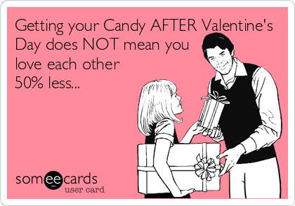 Getting your Candy AFTER Valentine's Day does NOT mean you love each other 50% less...