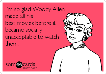 I'm so glad Woody Allen made all his best movies before it became socially unacceptable to watch them.