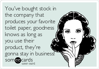 You've bought stock in the company that produces your favorite toilet paper, goodness knows as long as you use their product, they're gonna stay in business!