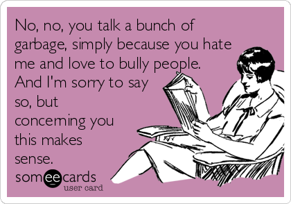 No, no, you talk a bunch of garbage, simply because you hate me and love to bully people. And I'm sorry to say so, but concerning you this makes sense.
