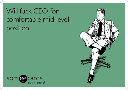 Will fuck CEO for comfortable mid-level position