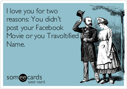 I love you for two reasons: You didn't post your Facebook Movie or you Travoltified Name.