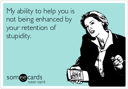 My ability to help you is not being enhanced by your retention of stupidity.