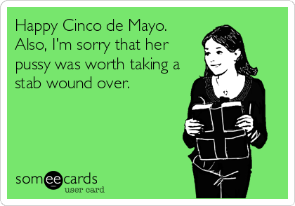 Happy Cinco de Mayo.  Also, I'm sorry that her pussy was worth taking a stab wound over.
