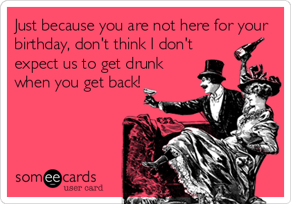 Just because you are not here for your birthday, don't think I don't expect us to get drunk when you get back!