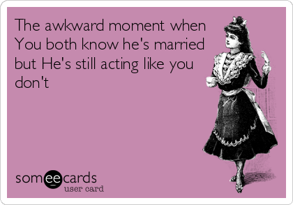 The awkward moment when  You both know he's married  but He's still acting like you don't