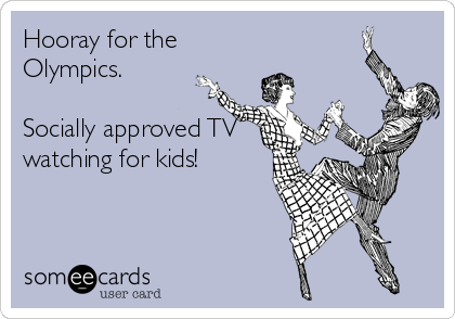 Hooray for the Olympics.    Socially approved TV watching for kids!
