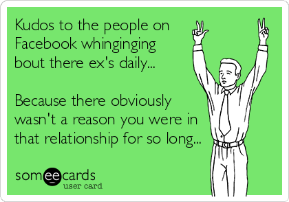 Kudos to the people on  Facebook whinginging bout there ex's daily...  Because there obviously wasn't a reason you were in that relationship for so long...