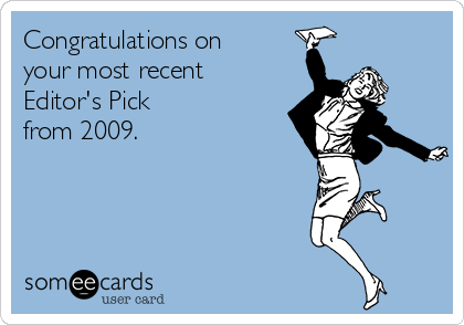 Congratulations on  your most recent Editor's Pick  from 2009.