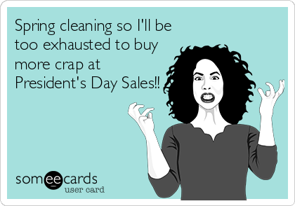 Spring cleaning so I'll be too exhausted to buy more crap at  President's Day Sales!!