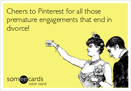 Cheers to Pinterest for all those premature engagements that end in divorce!