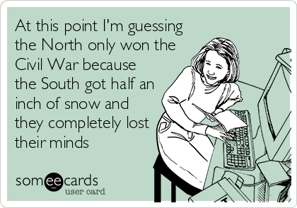 At this point I'm guessing the North only won the Civil War because the South got half an inch of snow and they completely lost their minds
