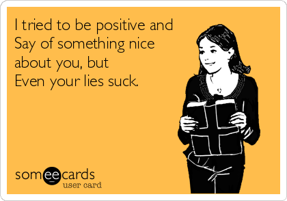 I tried to be positive and Say of something nice about you, but Even your lies suck.