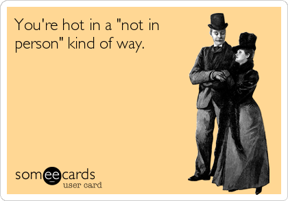 """You're hot in a """"not in person"""" kind of way."""
