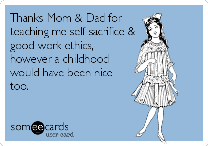 Thanks Mom & Dad for  teaching me self sacrifice & good work ethics, however a childhood  would have been nice too.