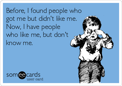 Before, I found people who got me but didn't like me. Now, I have people who like me, but don't know me.