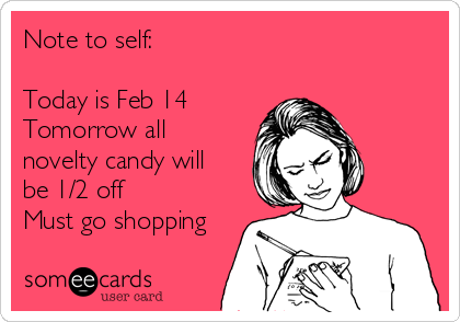 Note to self:  Today is Feb 14 Tomorrow all novelty candy will be 1/2 off Must go shopping