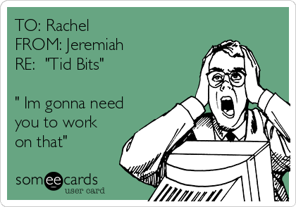 """TO: Rachel FROM: Jeremiah RE:  """"Tid Bits""""  """" Im gonna need you to work on that"""""""