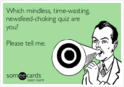 Which mindless, time-wasting,  newsfeed-choking quiz are you?  Please tell me.