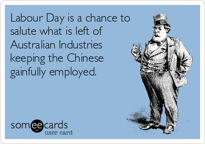 Labour Day is a chance to  salute what is left of Australian Industries keeping the Chinese gainfully employed.