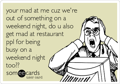 your mad at me cuz we're out of something on a weekend night, do u also get mad at restaurant ppl for being busy on a weekend night too??