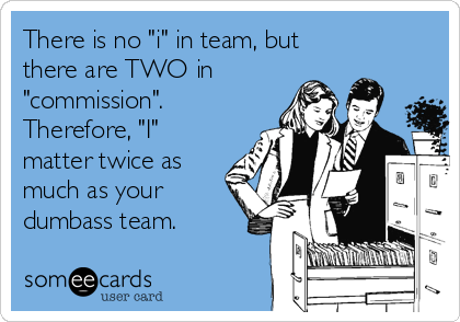 """There is no """"i"""" in team, but there are TWO in """"commission"""". Therefore, """"I"""" matter twice as  much as your dumbass team."""