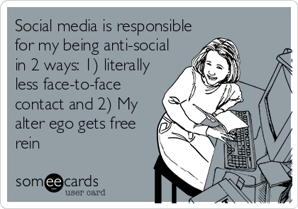 Social media is responsible for my being anti-social in 2 ways: 1) literally less face-to-face contact and 2) My alter ego gets free rein