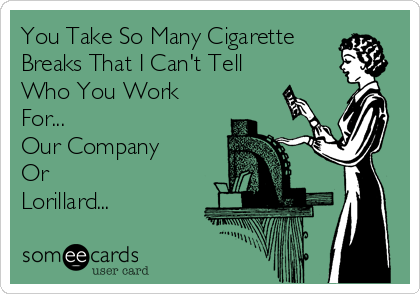 You Take So Many Cigarette  Breaks That I Can't Tell Who You Work For... Our Company Or Lorillard...