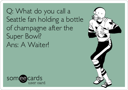 Q: What do you call a Seattle fan holding a bottle of champagne after the Super Bowl? Ans: A Waiter!