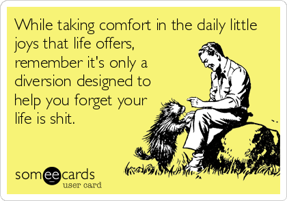 While taking comfort in the daily little joys that life offers, remember it's only a diversion designed to help you forget your life is shit.