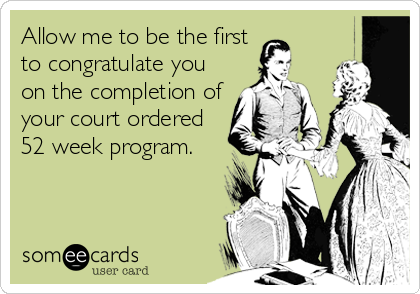 Allow me to be the first to congratulate you on the completion of your court ordered 52 week program.