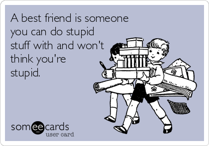 A best friend is someone you can do stupid stuff with and won't think you're stupid.
