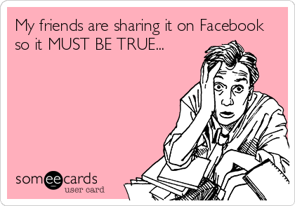 My friends are sharing it on Facebook so it MUST BE TRUE...
