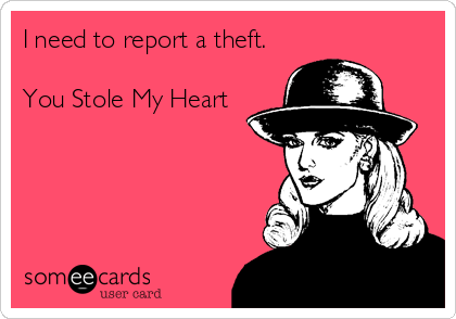 I need to report a theft.  You Stole My Heart