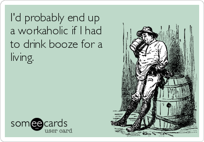 I'd probably end up  a workaholic if I had to drink booze for a living.