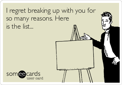 I regret breaking up with you for so many reasons. Here is the list...