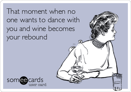 That moment when no one wants to dance with you and wine becomes your rebound