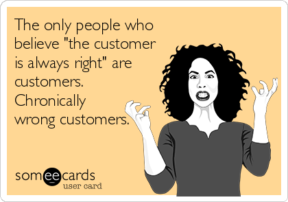 """The only people who believe """"the customer is always right"""" are customers.  Chronically wrong customers."""